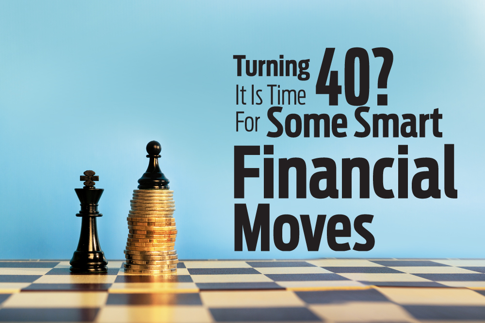 Turning  40?It Is Time For Some Smart Financial Moves